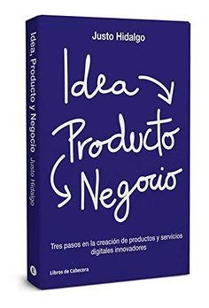Idea, producto y negocio : tres pasos en la creación de productos y servicios digitales innovadores/ Justo Hidalgo