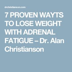 7 PROVEN WAYTS TO LOSE WEIGHT WITH ADRENAL FATIGUE – Dr. Alan Christianson