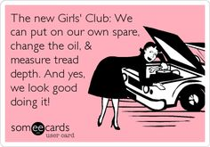 The new Girls' Club: We can put on our own spare, change the oil, & measure tread depth. And yes, we look good doing it!