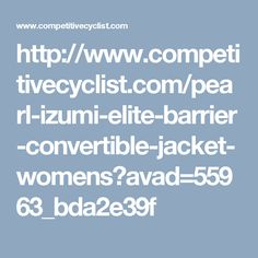 http://www.competitivecyclist.com/pearl-izumi-elite-barrier-convertible-jacket-womens?avad=55963_bda2e39f