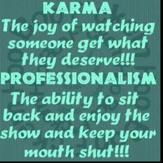 Karma   keeping my mouth shut==yep,,that would be my problem--i would want to cheer and (maybe?) turn cartwheels!