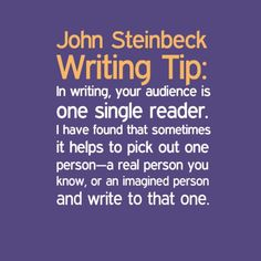 Writing tip for authors from John Steinbeck. Write to one reader . works because your focus will be conveying the message to someone else instead of presenting verbal perfection. Book Writing Tips, Article Writing, Writing Resources, Writing Skills, Writing Help, Writing Prompts, Writing Ideas, Creative Writing Quotes, Quotes About Writing