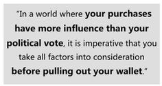 """""""In a world where your purchases have more influences than your political vote, it is imperative that you take all factors into consideration before pulling out your wallet."""""""