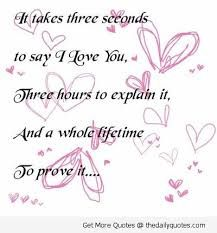 It takes three seconds to say I love you, three hours to explain it and a whole life to prove it Love Poems And Quotes, Love Life Quotes, Time Quotes, Love Yourself Quotes, Daily Quotes, Great Quotes, Quotes To Live By, Inspirational Quotes, Quotes Images