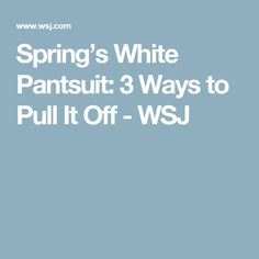 Spring's White Pantsuit: 3 Ways to Pull It Off - WSJ