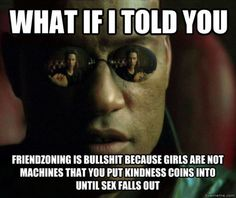 what if I told you friendzoning is bullshit because girls are not machines that you put kindness coins into until sex falls out