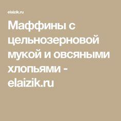 Маффины с цельнозерновой мукой и овсяными хлопьями - elaizik.ru