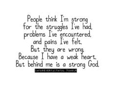 People think I'm strong for the struggles I've had, problems I've encountered, and pains I've felt. But they are wrong. Because I have a weak heart. But behind me is a strong God. Great Quotes, Quotes To Live By, Me Quotes, Funny Quotes, Inspirational Quotes, Quotable Quotes, Motivational Quotes, The Words, Cool Words