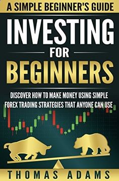 Investing For Beginners: Discover How To Make Money Using Simple Forex Trading Strategie...