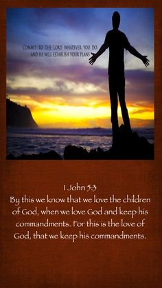 1 John 5:3 By this we know that we love the children of God, when we love God and keep his commandments. For this is the love of God, that we keep his commandments.