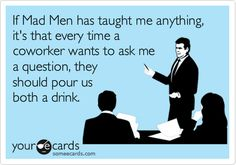 "I created an eCard for myself! MLowe: ""If Mad Men has taught me anything, it's that every time a coworker wants to ask me a question, they should pour us both a drink."""