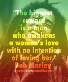The biggest coward is a man who awakens a woman's love with no intention of loving her.  -Bob Marley