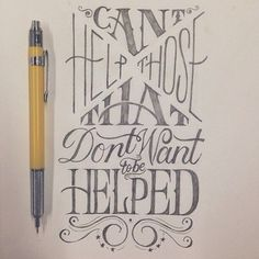 You can't help those that don't want to be helped - Scott Biersack - pen work - pencil - x marks the spot - 30 beautiful hand lettering designs - from up north