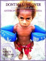 Don't Make Me Over: Coming of age as an anthropologist in New Guinea, an ebook by Nancy Sullivan at Smashwords