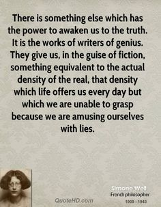 There is something else which has the power to awaken us to the truth. It is the works of writers of genius. They give us, in the guise of fiction, something equivalent to the actual density of the real, that density which life offers us every day but which we are unable to grasp because we are amusing ourselves with lies.