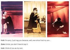 AWWW I love their relationship! // I LOVE HOW ZUKO DEVELOPED AS A CHARACTER AND IROH WAS ALWAYS THERE TO SUPPORT HIM AND ZUKO COMES TO REALIZE THAT HIS UNCLE WAS ALWAYS THERE FOR HIM EVEN WHEN HE WAS AN ASS TO HIM AND THEN HE APOLOGIZES AND ITS JUST SO BEAUTIFUL I CRY