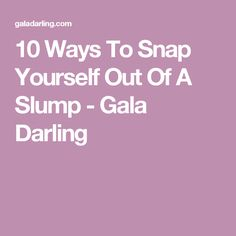 10 Ways To Snap Yourself Out Of A Slump - Gala Darling