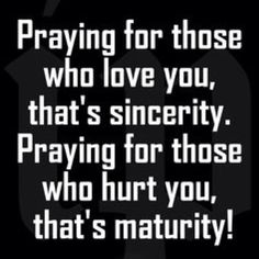 """""""Praying for those who love you, that's sincerity. Praying for those who hurt you, that's maturity!"""" I pray for you constantly. Religious Quotes, Spiritual Quotes, Islamic Quotes, Positive Quotes, Spiritual Growth, Faith Quotes, Life Quotes, Sobriety Quotes, Wisdom Quotes"""