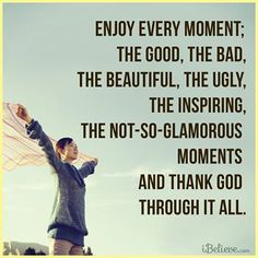 Enjoy every moment and Thank God