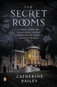 The Secret Rooms: A True Story of a Haunted Castle, a Plotting Duchess, and a Family Secret by Catherine Bailey Publisher: Penguin Publication date: December 31, 2013 Genre: Historical Fiction
