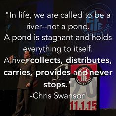 """In #life we are called to be a river--not a pond. A pond is stagnant and holds everything to itself. A river collects distributes carries provides and never stops."" -AGO Spokesman Chris Swanson #lovelifeleadership #allgraceoutreach"