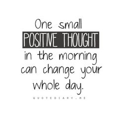 QUOTE: One small positive thought in the morning can change your whole day.