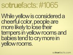 While yellow is considered a cheerful color, people are more likely to lose their tempers in yellow rooms and babies tend to cry more in yellow rooms.