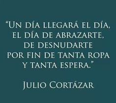 The day will come, the day that I will embrace you, the day to strip you of all that's in between, of all this wait. Cortazar