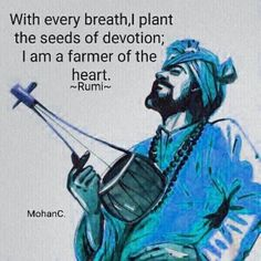 With every breath, I plant the seeds of devotion; I am a farmer of the heart.  Rumi
