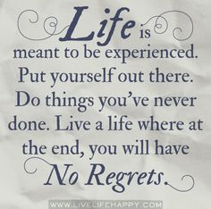 Life is meant to be experienced. Do things you've never done. Live a life where at the end, you will have no regrets. by deeplifequotes, Love Me Quotes, Great Quotes, Quotes To Live By, Life Quotes, Inspirational Quotes, Motivational, Random Quotes, Meaningful Quotes, Daily Quotes