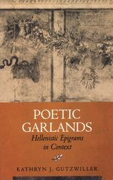 Poetic Garlands: Hellenistic Epigrams in Context ~ Kathryn J. Gutzwiller ~ University of California Press ~ 1998