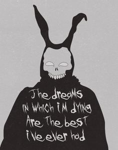 The dreams in which I'm dying are the best I've ever had   Donnie Darko Movie 2001,   Jake Gyllenhaal - Actor    (  danny darko some say )  Frank the Rabbit
