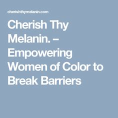 Cherish Thy Melanin. – Empowering Women of Color to Break Barriers