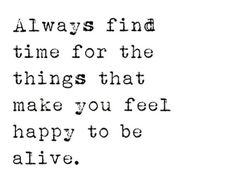 "insprirational quote! ""Always find time for the things that make you feel happy to be alive."" Always embrace a happy moment in your day, no matter how small it is. The more you are consistently bringing happiness into your life, being happy will become something you cherish as a healthy component of your life ✰"