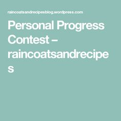 Personal Progress Contest – raincoatsandrecipes