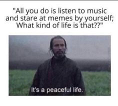 """""""All you do is listen to music and stare at memes by yourself; What kind of life is that?"""" -It's a peaceful life. Really Funny Memes, Stupid Funny Memes, Funny Relatable Memes, Funny Texts, Funny Stuff, Random Stuff, Fuuny Memes, Memes Humor, True Memes"""