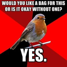 "Or in my case Me:""Would you like to buy a bag for 10 cents?"" Customer: ""that's fine."" Me: ""so do you want a bag?..."""