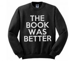 The Book Was Better Sweatshirt than the movie! im not allowing myself to see movie adaptions anymore nu uh