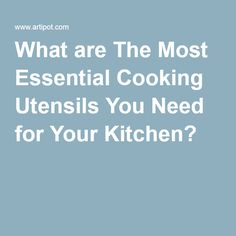 What are The Most Essential Cooking Utensils You Need for Your Kitchen?