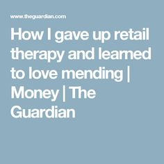 How I gave up retail therapy and learned to love mending | Money | The Guardian
