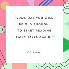 Some day you will be old enough to start reading fairy tales again.