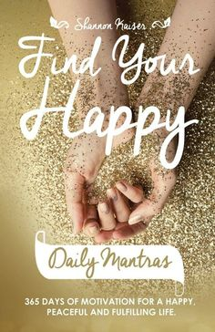 Find Your Happy Daily Mantras: 365 Days of Motivation for a Happy, Peaceful and Fulfilling Life by Shannon Kaiser.