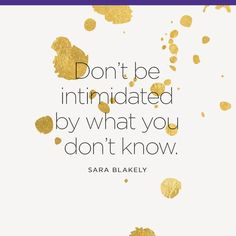 Don't be intimidated by what you don't know. – Sara…