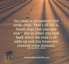 You need to be content with small steps. That's all life is. Small steps that you take every day so when you look back down the road it all adds up and you know you covered some distance.