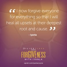I now forgive everyone for everything so that I will heal all upsets at their deepest root and cause. — Iyanla Vanzant