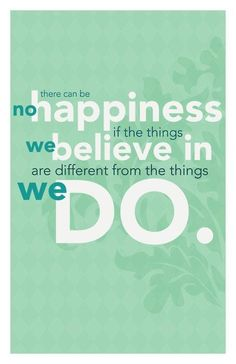 There can be no happiness if the things we believe in are different from the things we do