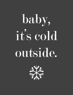 Baby, it´s cold outside