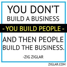 """You don't build business, you built people and then people build the business"" Zig Ziglar #quote"