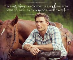 The only thing I know for sure is if we both want to, we'll find a way to make it work. THE LONGEST RIDE Nicholas Sparks Zitate, Nicholas Sparks Quotes, Tv Quotes, Lyric Quotes, Life Quotes, Qoutes, Quotable Quotes, Lyrics, Romantic Movie Quotes