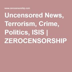Uncensored News, Terrorism, Crime, Politics, ISIS | ZEROCENSORSHIP